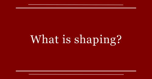 What is shaping